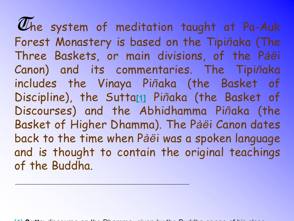 The system of meditation taught at Pa-Auk Forest Monastery is based on the Tipiñaka (The Three Baskets, or main divisions, of the Pàëi Canon) and its commentaries. The Tipiñaka includes the Vinaya Piñaka (the Basket of Discipline), the Sutta[1] Piñaka (the Basket of Discourses) and the Abhidhamma Piñaka (the Basket of Higher Dhamma). The Pàëi Canon dates back to the time when Pàëi was a spoken language and is thought to contain the original teachings of the Buddha.